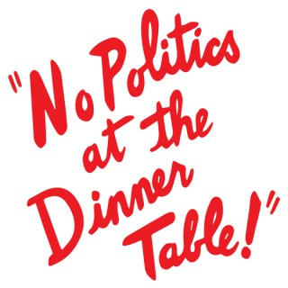 No Politics at the Dinner Table - Podcast