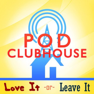 Pod Clubhouse Presents: Love It or Leave It