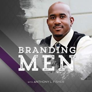 Branding Men Podcast with Anthony L. Fisher | Leadership | Identity | Manhood | Branding | Faith