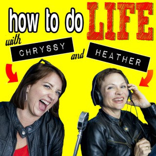 How To Do Life with Chryssy and Heather