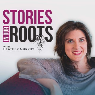 Stories in Our Roots with Heather Murphy