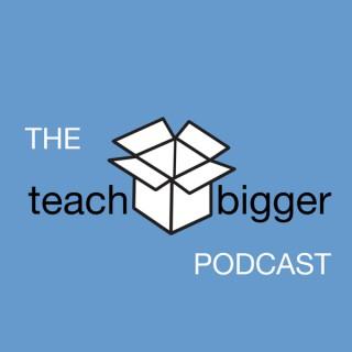 The Teach Bigger Podcast