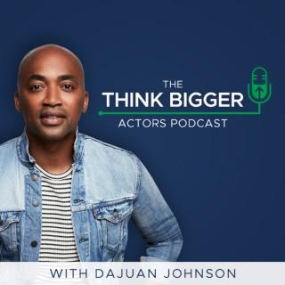 Think Bigger Actors Podcast