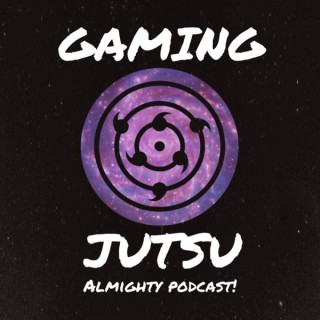 Gaming Jutsu: Almighty Podcast!