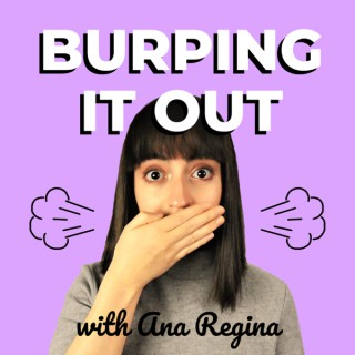 Burping It Out with Ana Regina