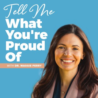 Tell Me What You're Proud Of with Dr. Maggie Perry