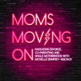 Moms Moving On: Navigating Divorce, Single Motherhood & Co-Parenting.