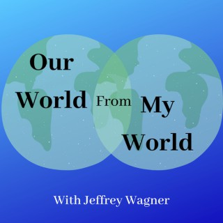 Our World From My World with Jeffrey Wagner