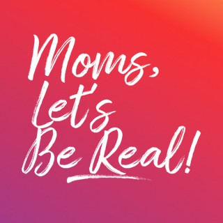 Moms, Let's Be Real
