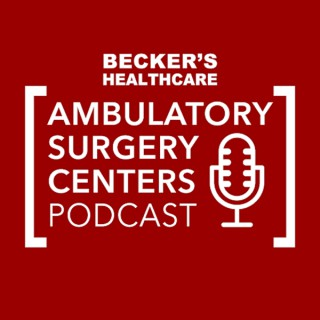 Becker's Healthcare -- Ambulatory Surgery Centers Podcast