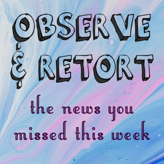 Observe and Retort: the news you missed this week