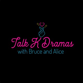 Talk K Dramas with Bruce and Alice