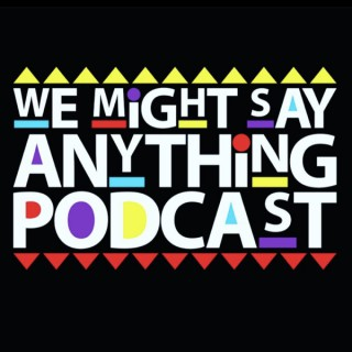 We Might Say Anything Podcast