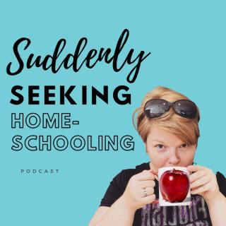 Suddenly Seeking Homeschooling Podcast