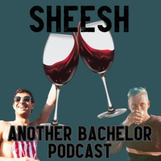 Sheesh - Another Bachelor Podcast