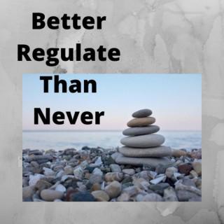 Better Regulate Than Never