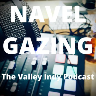 Navel Gazing, The Valley Indy Podcast