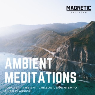 Magnetic Magazine Presents: Ambient Meditations Podcast