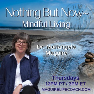 Nothing But Now ~ Mindful Living with Dr. Mariangela Maguire