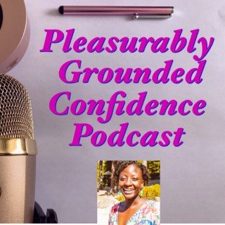 Pleasurably Grounded Confidence Podcast