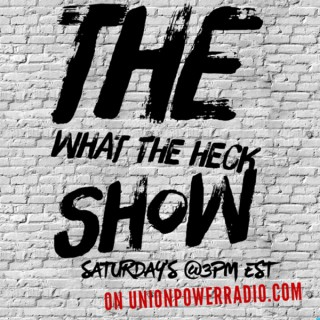 Unionpowerradio / The What The Heck Show