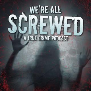 True Crime; We're All Screwed