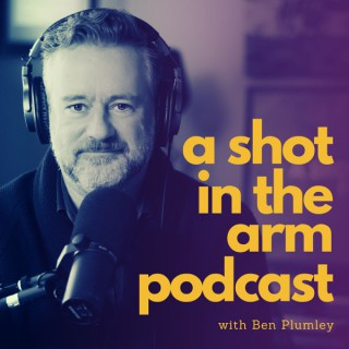A Shot in the Arm Podcast with Ben Plumley