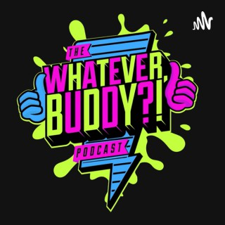 The Whatever, Buddy?! Podcast