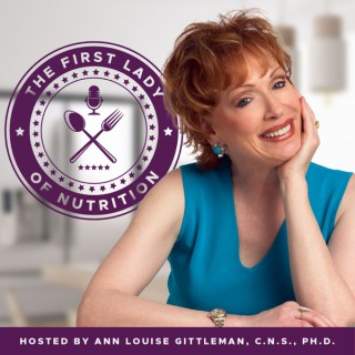 The First Lady of Nutrition Podcast with Ann Louise Gittleman, Ph.D., C.N.S.