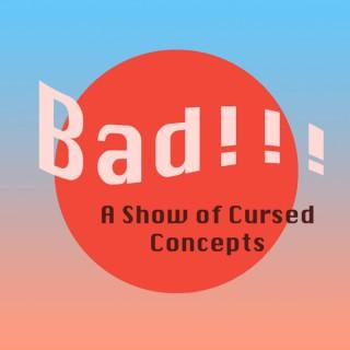 Bad!!! A Show of Cursed Concepts