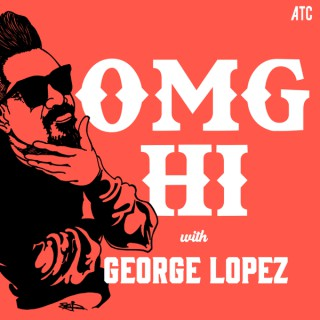 OMG Hi! with George Lopez Podcast