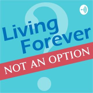 Living Forever, Not an Option