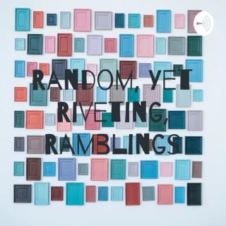 Random, Yet Riveting, Ramblings