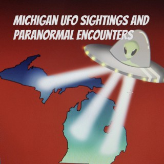 Michigan UFO Sightings and Paranormal Encounters Podcast
