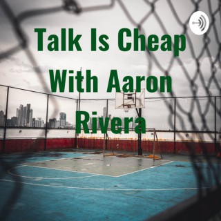 Talk Is Cheap With Aaron Rivera