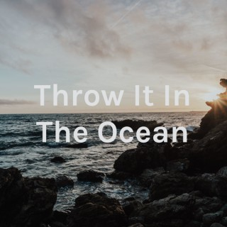 Throw It In The Ocean