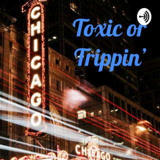 Toxic or Trippin'
