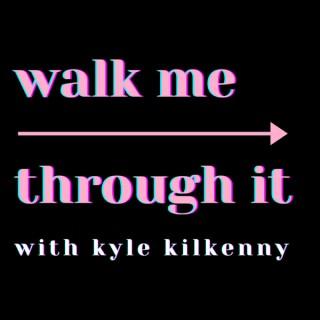 Walk Me Through It with Kyle Kilkenny