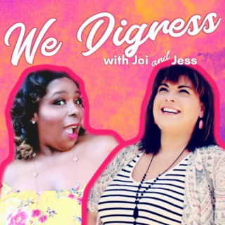 We Digress with Joi and Jess