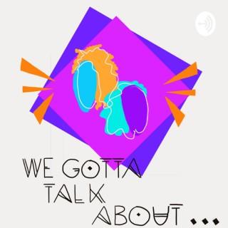 We Gotta Talk About...