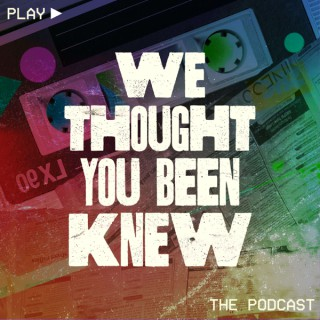 We Thought You Been Knew Podcast