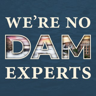 We're No Dam Experts
