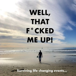Well, that f*cked me up! Surviving life changing events.