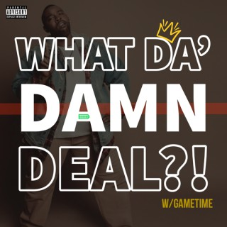 What Da' Damn Deal?!
