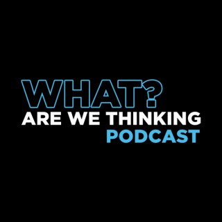 What? Are We Thinking Podcast