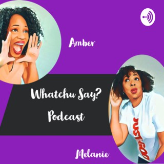 Whatchu Say? Podcast