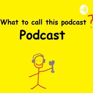 WhatToCallThisPodcast Podcast