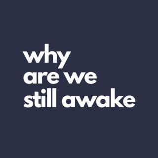 Why Are We Still Awake