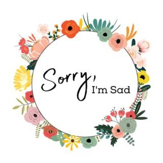 Sorry, I'm Sad