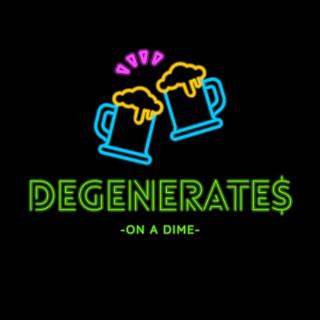 Degenerates on a Dime